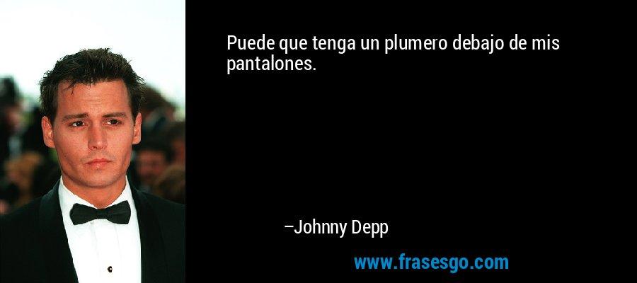 Puede que tenga un plumero debajo de mis pantalones. – Johnny Depp