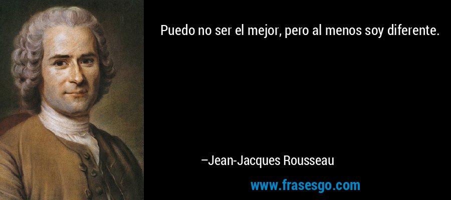 Puedo no ser el mejor, pero al menos soy diferente. – Jean-Jacques Rousseau