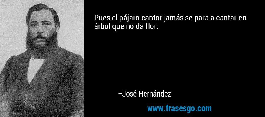 Pues el pájaro cantor jamás se para a cantar en árbol que no da flor. – José Hernández