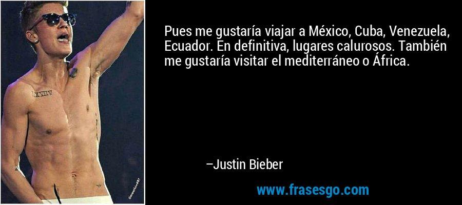 Pues me gustaría viajar a México, Cuba, Venezuela, Ecuador. En definitiva, lugares calurosos. También me gustaría visitar el mediterráneo o África. – Justin Bieber