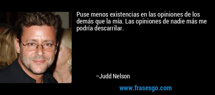 Puse menos existencias en las opiniones de los demás que la mía. Las opiniones de nadie más me podría descarrilar. – Judd Nelson