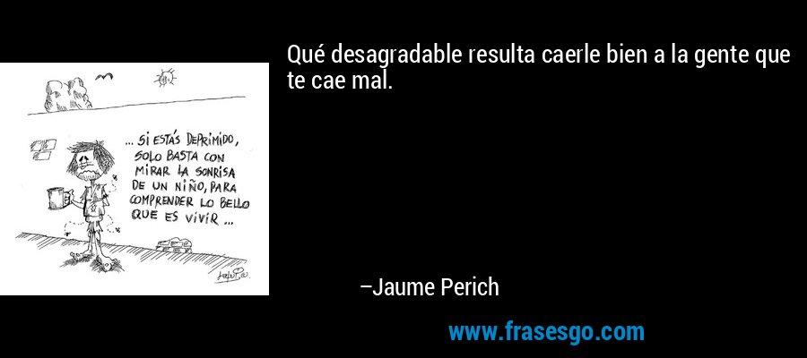 Qué desagradable resulta caerle bien a la gente que te cae mal. – Jaume Perich