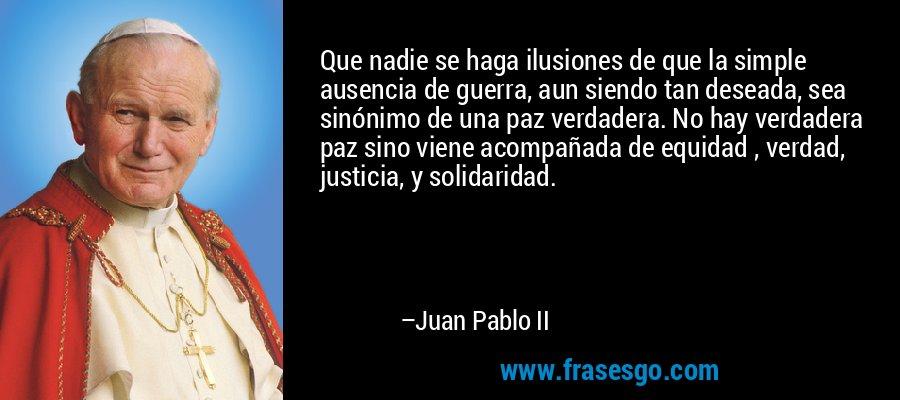 Que nadie se haga ilusiones de que la simple ausencia de guerra, aun siendo tan deseada, sea sinónimo de una paz verdadera. No hay verdadera paz sino viene acompañada de equidad , verdad, justicia, y solidaridad. – Juan Pablo II
