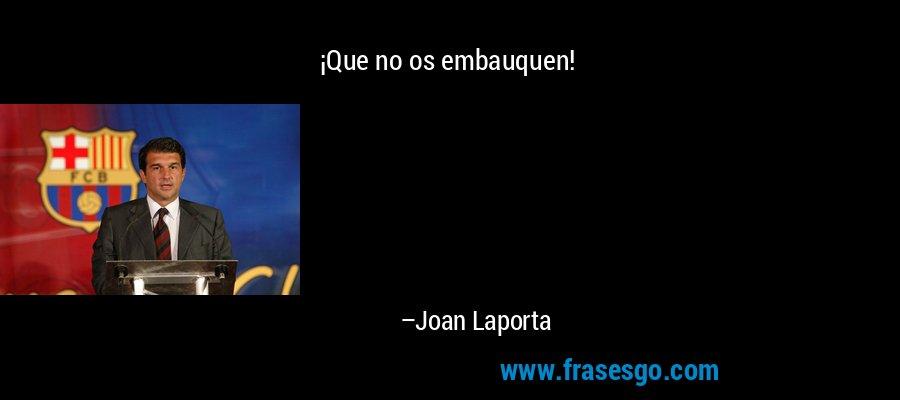 ¡Que no os embauquen! – Joan Laporta