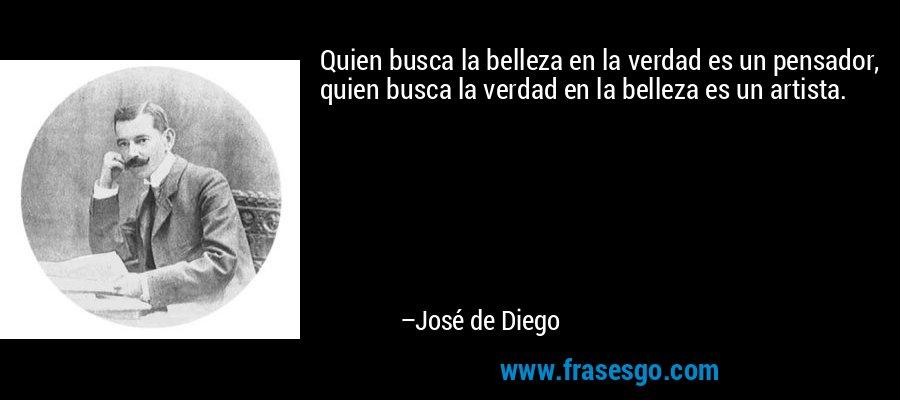 Quien busca la belleza en la verdad es un pensador, quien busca la verdad en la belleza es un artista. – José de Diego