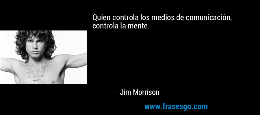 Quien controla los medios de comunicación, controla la mente. – Jim Morrison
