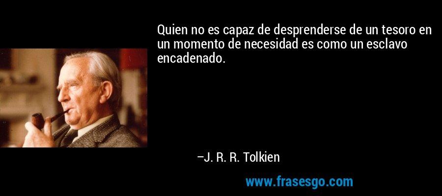 Quien no es capaz de desprenderse de un tesoro en un momento de necesidad es como un esclavo encadenado. – J. R. R. Tolkien