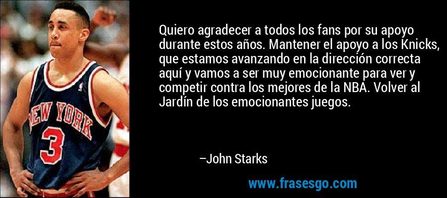 Quiero agradecer a todos los fans por su apoyo durante estos años. Mantener el apoyo a los Knicks, que estamos avanzando en la dirección correcta aquí y vamos a ser muy emocionante para ver y competir contra los mejores de la NBA. Volver al Jardín de los emocionantes juegos. – John Starks