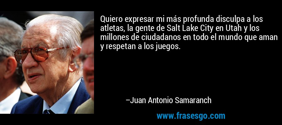 Quiero expresar mi más profunda disculpa a los atletas, la gente de Salt Lake City en Utah y los millones de ciudadanos en todo el mundo que aman y respetan a los juegos. – Juan Antonio Samaranch