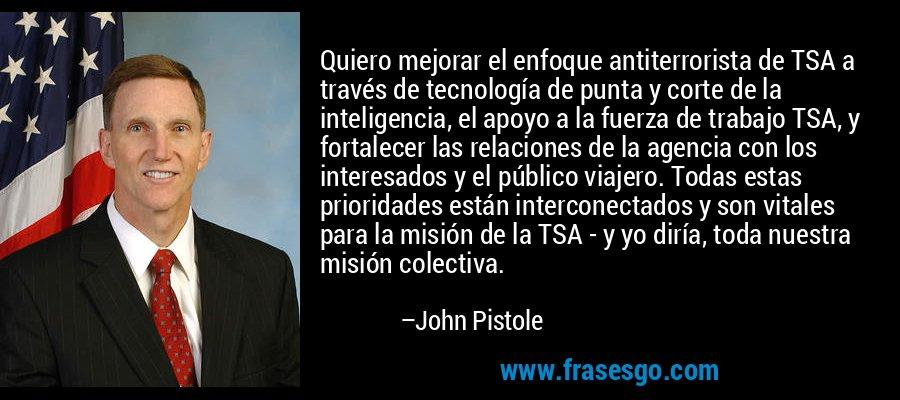 Quiero mejorar el enfoque antiterrorista de TSA a través de tecnología de punta y corte de la inteligencia, el apoyo a la fuerza de trabajo TSA, y fortalecer las relaciones de la agencia con los interesados y el público viajero. Todas estas prioridades están interconectados y son vitales para la misión de la TSA - y yo diría, toda nuestra misión colectiva. – John Pistole