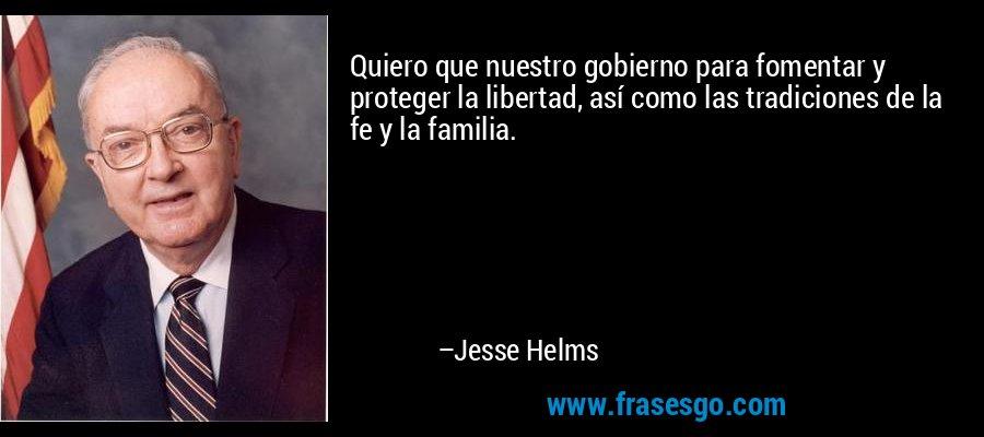 Quiero que nuestro gobierno para fomentar y proteger la libertad, así como las tradiciones de la fe y la familia. – Jesse Helms