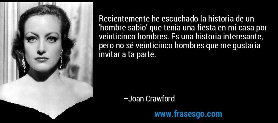 Recientemente he escuchado la historia de un 'hombre sabio' que tenía una fiesta en mi casa por veinticinco hombres. Es una historia interesante, pero no sé veinticinco hombres que me gustaría invitar a ta parte. – Joan Crawford