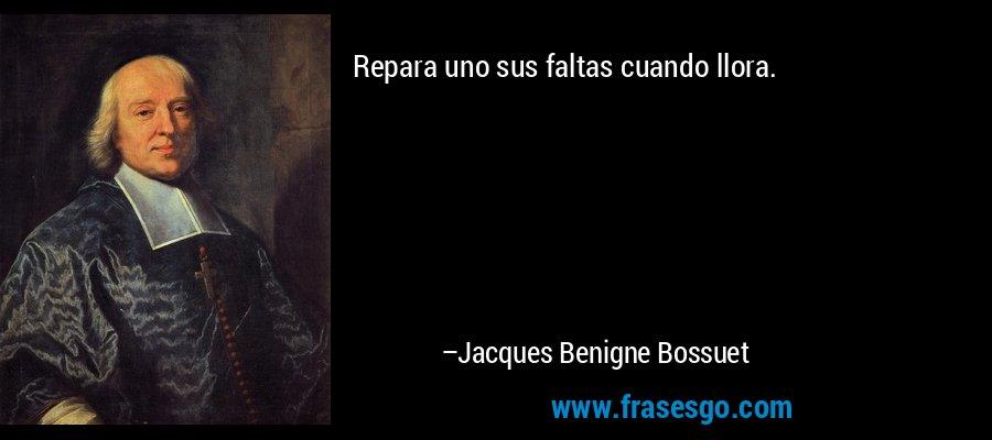 Repara uno sus faltas cuando llora. – Jacques Benigne Bossuet