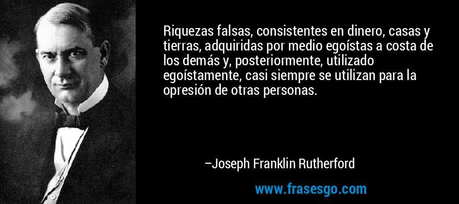 Riquezas falsas, consistentes en dinero, casas y tierras, adquiridas por medio egoístas a costa de los demás y, posteriormente, utilizado egoístamente, casi siempre se utilizan para la opresión de otras personas. – Joseph Franklin Rutherford