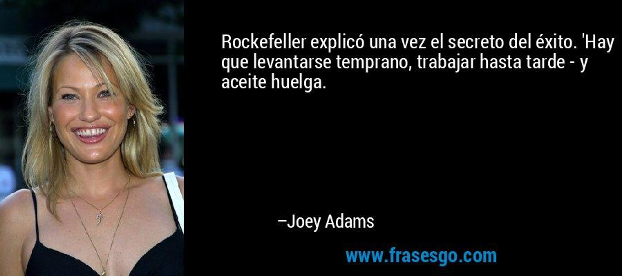 Rockefeller explicó una vez el secreto del éxito. 'Hay que levantarse temprano, trabajar hasta tarde - y aceite huelga. – Joey Adams