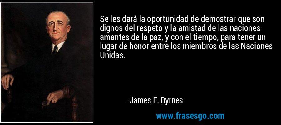 Se les dará la oportunidad de demostrar que son dignos del respeto y la amistad de las naciones amantes de la paz, y con el tiempo, para tener un lugar de honor entre los miembros de las Naciones Unidas. – James F. Byrnes