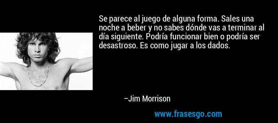 Se parece al juego de alguna forma. Sales una noche a beber y no sabes dónde vas a terminar al día siguiente. Podría funcionar bien o podría ser desastroso. Es como jugar a los dados. – Jim Morrison