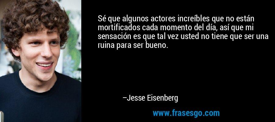 Sé que algunos actores increíbles que no están mortificados cada momento del día, así que mi sensación es que tal vez usted no tiene que ser una ruina para ser bueno. – Jesse Eisenberg