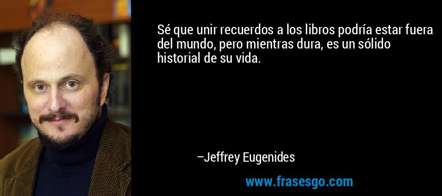 Sé que unir recuerdos a los libros podría estar fuera del mundo, pero mientras dura, es un sólido historial de su vida. – Jeffrey Eugenides