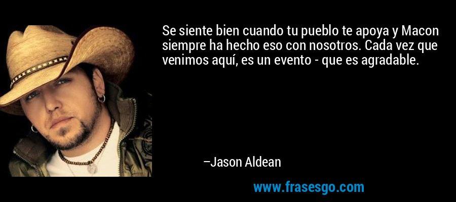Se siente bien cuando tu pueblo te apoya y Macon siempre ha hecho eso con nosotros. Cada vez que venimos aquí, es un evento - que es agradable. – Jason Aldean