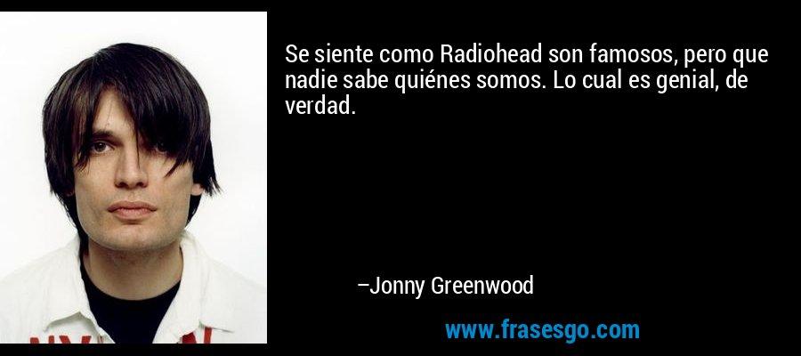 Se siente como Radiohead son famosos, pero que nadie sabe quiénes somos. Lo cual es genial, de verdad. – Jonny Greenwood