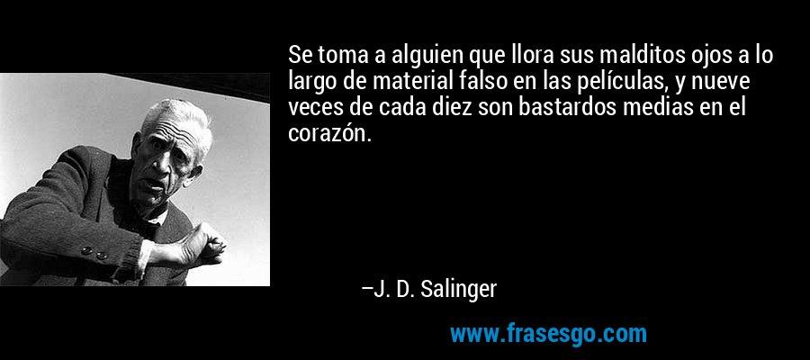 Se toma a alguien que llora sus malditos ojos a lo largo de material falso en las películas, y nueve veces de cada diez son bastardos medias en el corazón. – J. D. Salinger