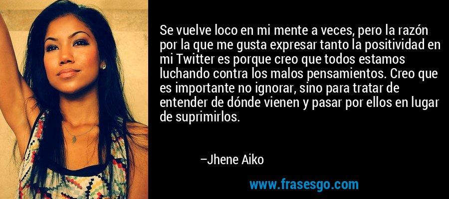 Se vuelve loco en mi mente a veces, pero la razón por la que me gusta expresar tanto la positividad en mi Twitter es porque creo que todos estamos luchando contra los malos pensamientos. Creo que es importante no ignorar, sino para tratar de entender de dónde vienen y pasar por ellos en lugar de suprimirlos. – Jhene Aiko