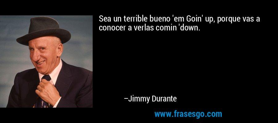 Sea un terrible bueno 'em Goin' up, porque vas a conocer a verlas comin 'down. – Jimmy Durante