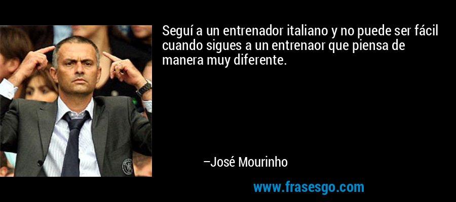 Seguí a un entrenador italiano y no puede ser fácil cuando sigues a un entrenaor que piensa de manera muy diferente. – José Mourinho