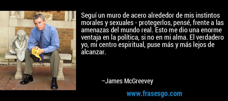 Seguí un muro de acero alrededor de mis instintos morales y sexuales - protegerlos, pensé, frente a las amenazas del mundo real. Esto me dio una enorme ventaja en la política, si no en mi alma. El verdadero yo, mi centro espiritual, puse más y más lejos de alcanzar. – James McGreevey