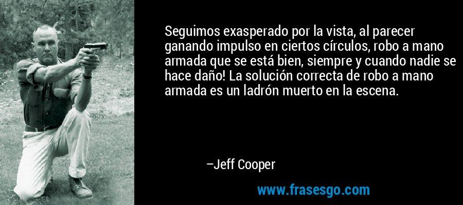 Seguimos exasperado por la vista, al parecer ganando impulso en ciertos círculos, robo a mano armada que se está bien, siempre y cuando nadie se hace daño! La solución correcta de robo a mano armada es un ladrón muerto en la escena. – Jeff Cooper