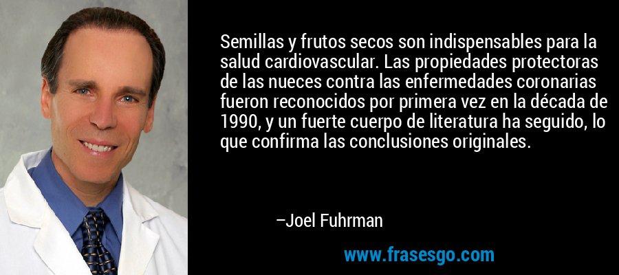 Semillas y frutos secos son indispensables para la salud cardiovascular. Las propiedades protectoras de las nueces contra las enfermedades coronarias fueron reconocidos por primera vez en la década de 1990, y un fuerte cuerpo de literatura ha seguido, lo que confirma las conclusiones originales. – Joel Fuhrman