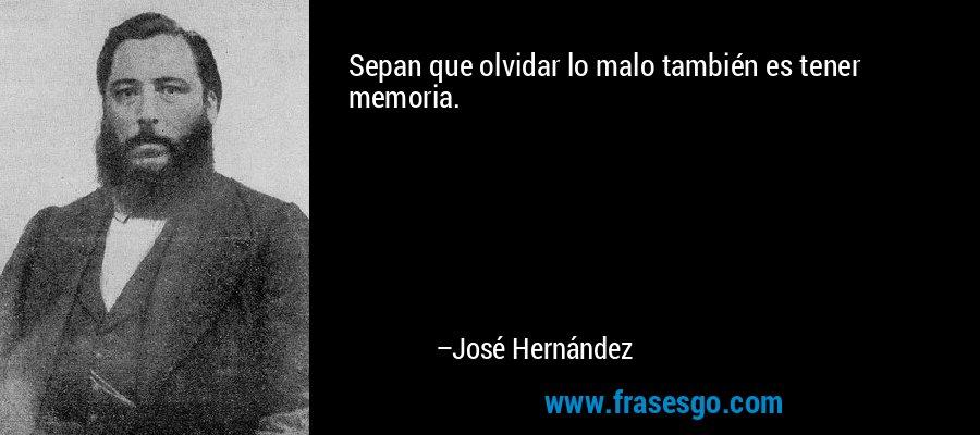 Sepan que olvidar lo malo también es tener memoria. – José Hernández
