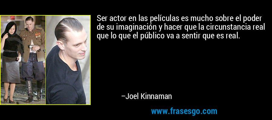 Ser actor en las películas es mucho sobre el poder de su imaginación y hacer que la circunstancia real que lo que el público va a sentir que es real. – Joel Kinnaman