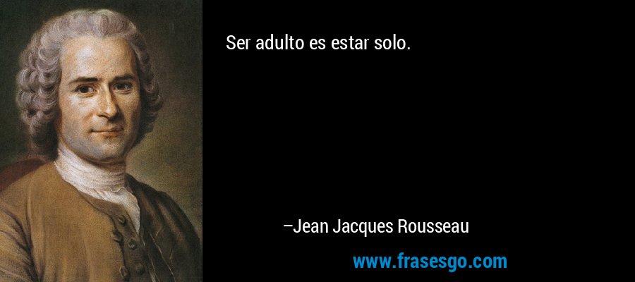 Ser adulto es estar solo. – Jean Jacques Rousseau