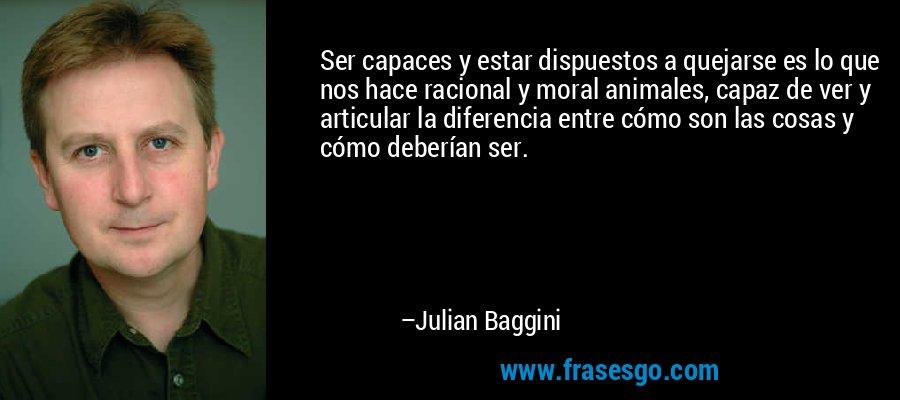 Ser capaces y estar dispuestos a quejarse es lo que nos hace racional y moral animales, capaz de ver y articular la diferencia entre cómo son las cosas y cómo deberían ser. – Julian Baggini