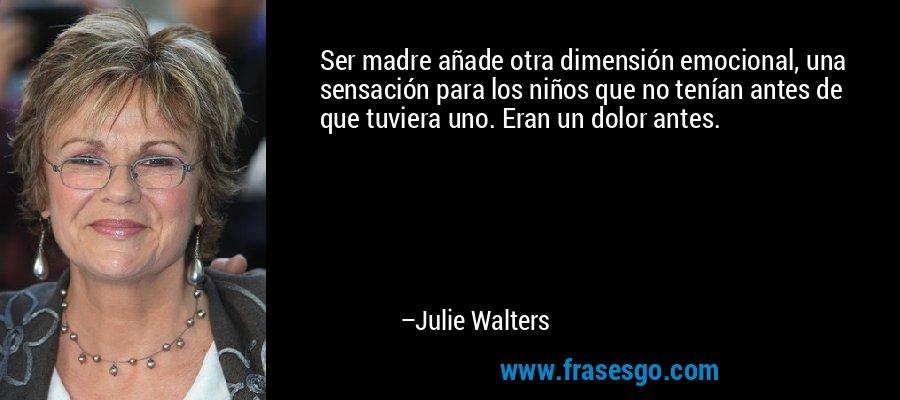 Ser madre añade otra dimensión emocional, una sensación para los niños que no tenían antes de que tuviera uno. Eran un dolor antes. – Julie Walters