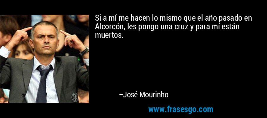 Si a mí me hacen lo mismo que el año pasado en Alcorcón, les pongo una cruz y para mí están muertos. – José Mourinho