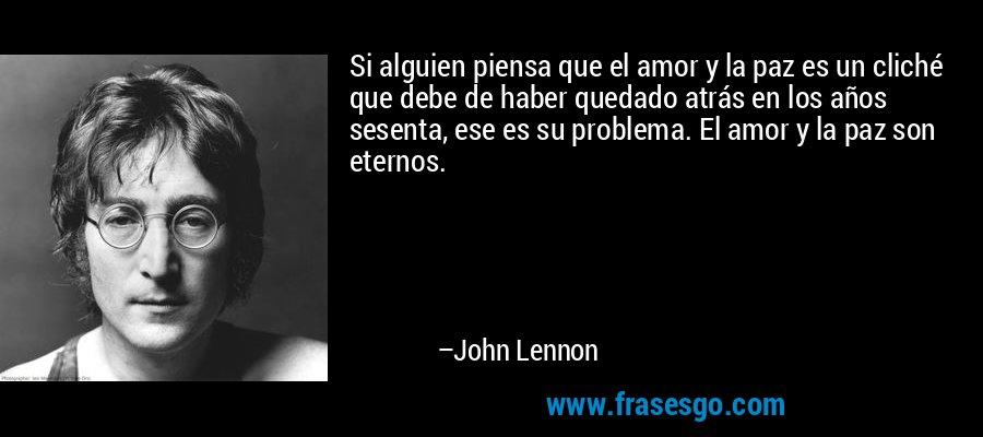 Si alguien piensa que el amor y la paz es un cliché que debe de haber quedado atrás en los años sesenta, ese es su problema. El amor y la paz son eternos. – John Lennon
