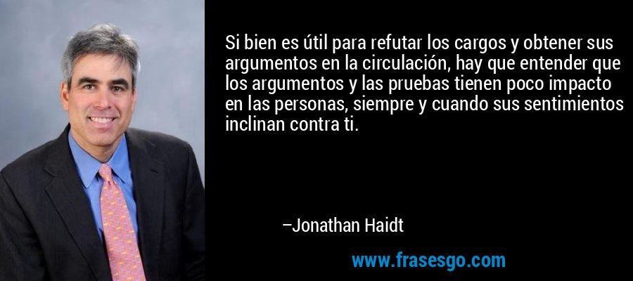 Si bien es útil para refutar los cargos y obtener sus argumentos en la circulación, hay que entender que los argumentos y las pruebas tienen poco impacto en las personas, siempre y cuando sus sentimientos inclinan contra ti. – Jonathan Haidt