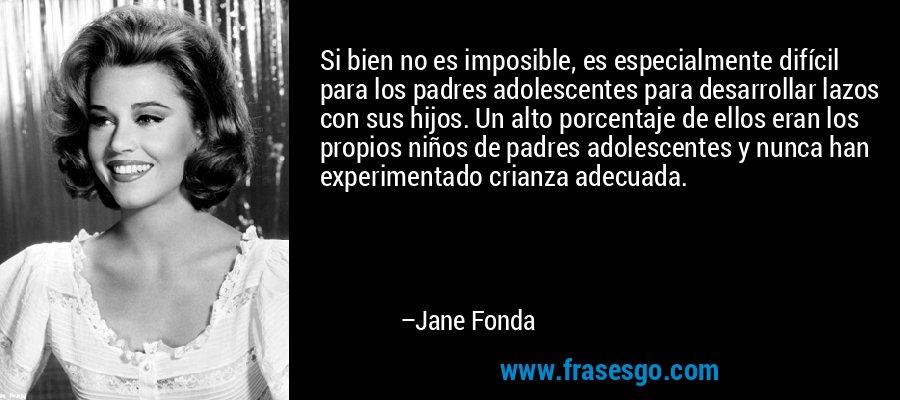 Si bien no es imposible, es especialmente difícil para los padres adolescentes para desarrollar lazos con sus hijos. Un alto porcentaje de ellos eran los propios niños de padres adolescentes y nunca han experimentado crianza adecuada. – Jane Fonda