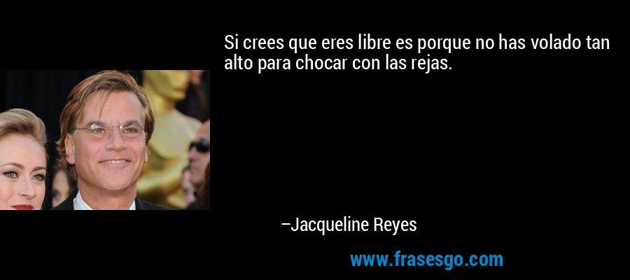Si crees que eres libre es porque no has volado tan alto para chocar con las rejas. – Jacqueline Reyes