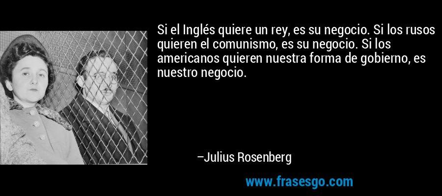 Si el Inglés quiere un rey, es su negocio. Si los rusos quieren el comunismo, es su negocio. Si los americanos quieren nuestra forma de gobierno, es nuestro negocio. – Julius Rosenberg