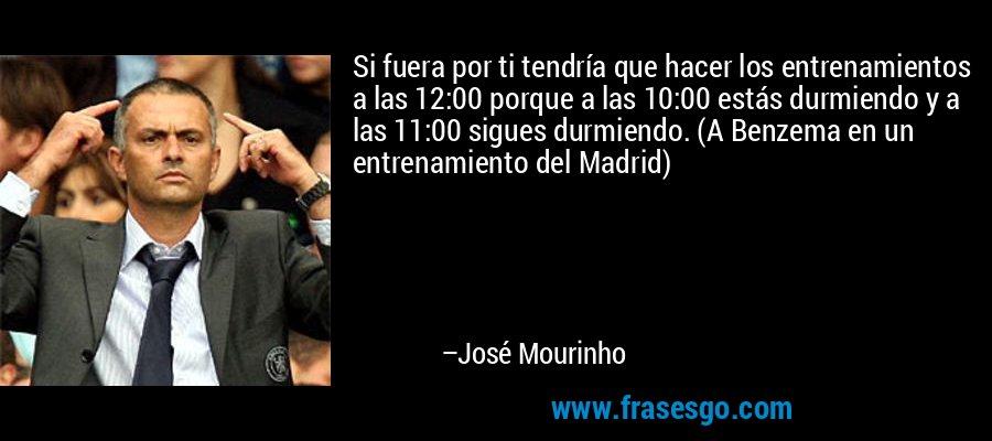 Si fuera por ti tendría que hacer los entrenamientos a las 12:00 porque a las 10:00 estás durmiendo y a las 11:00 sigues durmiendo. (A Benzema en un entrenamiento del Madrid) – José Mourinho