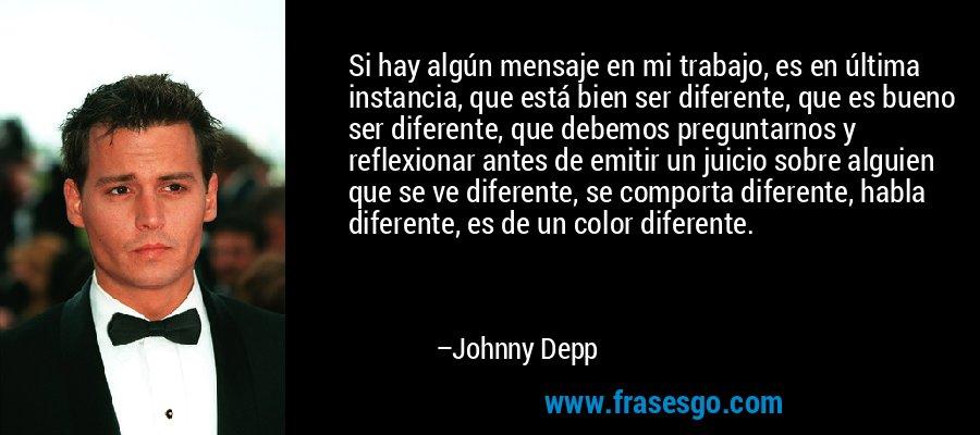 Si hay algún mensaje en mi trabajo, es en última instancia, que está bien ser diferente, que es bueno ser diferente, que debemos preguntarnos y reflexionar antes de emitir un juicio sobre alguien que se ve diferente, se comporta diferente, habla diferente, es de un color diferente. – Johnny Depp
