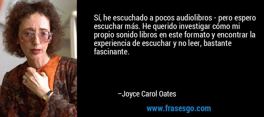 Sí, he escuchado a pocos audiolibros - pero espero escuchar más. He querido investigar cómo mi propio sonido libros en este formato y encontrar la experiencia de escuchar y no leer, bastante fascinante. – Joyce Carol Oates