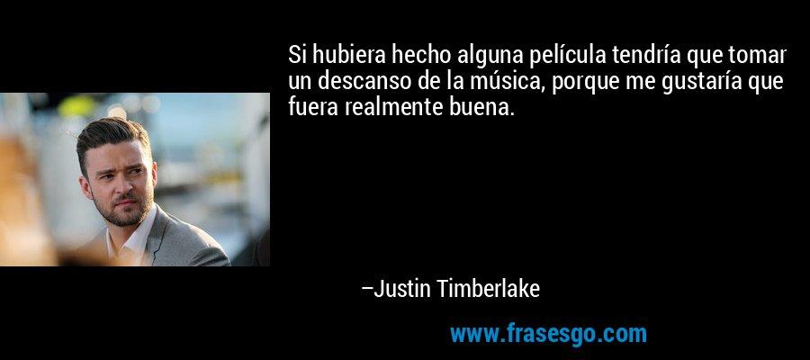 Si hubiera hecho alguna película tendría que tomar un descanso de la música, porque me gustaría que fuera realmente buena. – Justin Timberlake