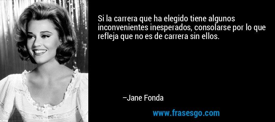 Si la carrera que ha elegido tiene algunos inconvenientes inesperados, consolarse por lo que refleja que no es de carrera sin ellos. – Jane Fonda