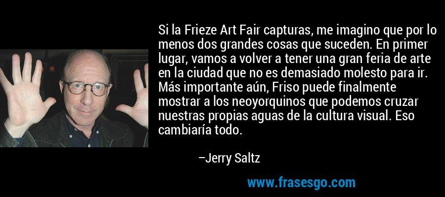 Si la Frieze Art Fair capturas, me imagino que por lo menos dos grandes cosas que suceden. En primer lugar, vamos a volver a tener una gran feria de arte en la ciudad que no es demasiado molesto para ir. Más importante aún, Friso puede finalmente mostrar a los neoyorquinos que podemos cruzar nuestras propias aguas de la cultura visual. Eso cambiaría todo. – Jerry Saltz