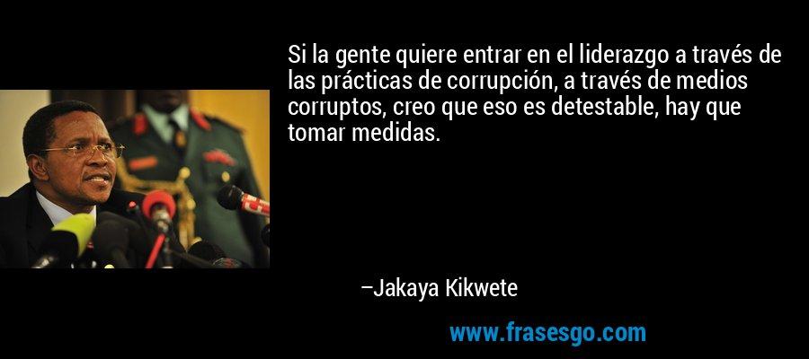 Si la gente quiere entrar en el liderazgo a través de las prácticas de corrupción, a través de medios corruptos, creo que eso es detestable, hay que tomar medidas. – Jakaya Kikwete